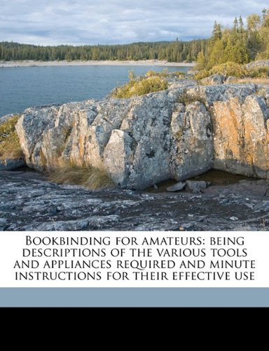 Bookbinding for amateurs: being descriptions of the various tools and appliances required and minute instructions for their effective use