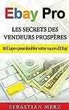EBay Pro - Les Secrets Des Vendeurs Prospères: 10 Étapes pour doubler votre succès d'EBay...