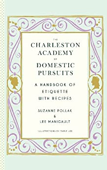 The Charleston Academy of Domestic Pursuits: A Handbook of Etiquette with Recipes by [Manigault, Lee, Pollak, Suzanne]