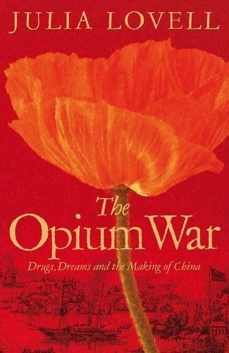 The Opium War: Drugs, Dreams and the Making of China 1st (first) Edition by Lovell, Julia [2011]