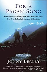 For A Pagan Song: In the Footsteps of the Man Who Would Be King - Travels in India, Pakistan and Afg: Written by Jonny Bealby, 1999 Edition, (New Ed) Publisher: Arrow [Paperback]