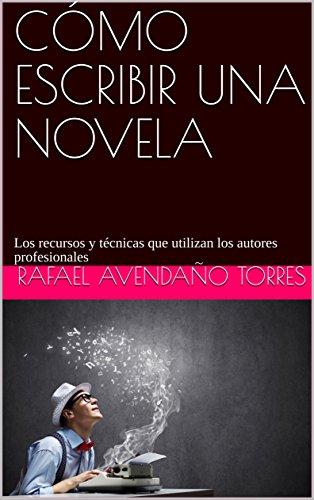CÓMO ESCRIBIR UNA NOVELA: Los recursos y técnicas que utilizan los autores profesionales por Rafael Avendaño Torres