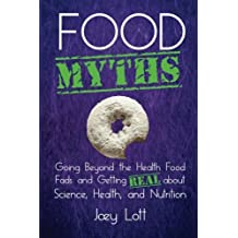 Food Myths: Going Beyond the Health Food Fads and Getting Real about Science, Health, and Nutrition by Joey Lott (2015-10-20)
