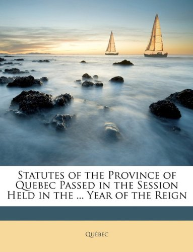 Statutes of the Province of Quebec Passed in the Session Held in the ... Year of the Reign