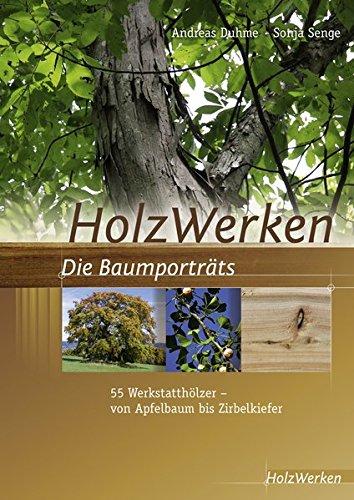 HolzWerken Die Baumporträts: 55 Werkstatthölzer - vom Apfelbaum bis Zirbelkiefer