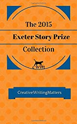 The 2015 Exeter Story Prize Collection: Fifteen New Stories: Volume 1 (The Exeter Story Prize Collection)