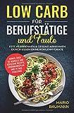 Low Carb für Berufstätige und Faule: Fett verbrennen & gesund abnehmen durch Essen ohne Kohlenhydrate I Bonus: über 50 schnelle und köstliche Rezepte,...