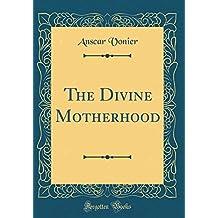 The Divine Motherhood (Classic Reprint)