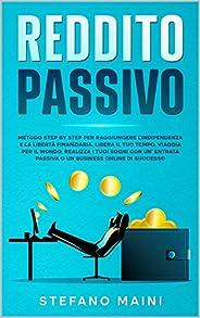 Reddito Passivo: Metodo Step By Step per raggiungere l'Indipendenza e la Libertà Finanziaria. Liberare il tuo