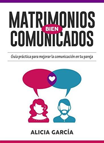 Matrimonios Bien Comunicados: Guía práctica para mejorar la comunicación en tu pareja por Alicia García