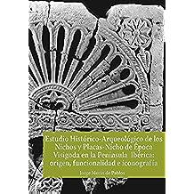 Estudio Histórico-Arqueológico de los Nichos y Placas-Nicho de Época Visigoda en la Península Ibérica: origen, funcionalidad e iconografía