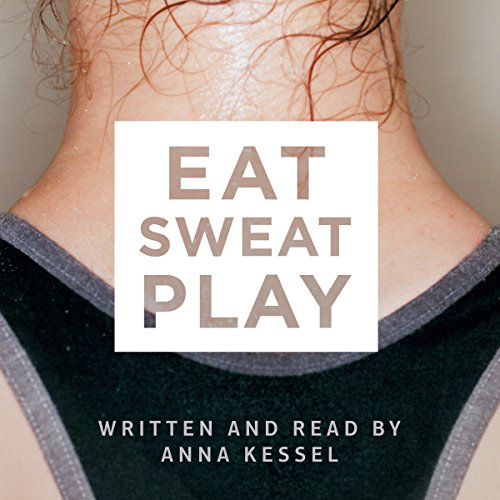 Eat Sweat Play: How Sport Can Change Our Lives - Anna Kessel - Unabridged
