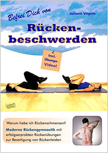 Befrei Dich von Rückenbeschwerden: Warum habe ich Rückenschmerzen? Moderne Rückengymnastik mit erfolgserprobten Rückenübungen zur Beseitigung von Rückenleiden. Incl. Übungs-Video.