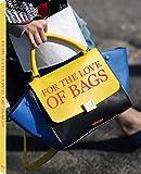 For The Love of Bags: Das Handtaschen-Buch - von berühmten Klassikern und Stilikonen zu neuen...