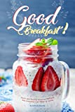Good Breakfast!: Quick and Healthy Breakfast Recipes that Everyone Can Make at Home
