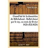 Grand bal de la douairière de Billebahaut . Ballet dansé par le roy, au mois de février 1626.: Vers dudit ballet par le sieur Bordier