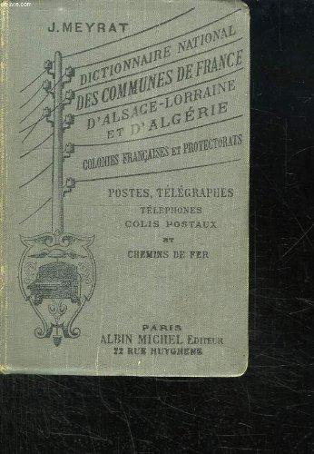 DICTIONNAIRE NATIONAL DES COMMUNES DE FRANCE D ALSACE LORRAINE ET D ALGERIE. COLONIES FRANCAISES ET PAYS DE PROTECTORAT. POSTES TELEGRAPHES TELEPHONES CHEMINS DE FER ET COLIS POTAUX.