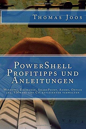 PowerShell Profitipps und Anleitungen: Windows, Exchange, SharePoint, Azure, Office 365, VMware und Co. effizienter verwalten