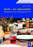 Musik - ein Lebensmittel: Überlegungen zu einer Anthropologie der Musik (Forum Musikpädagogik)