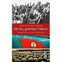 Oh Du, geliebter Führer: Personenkult im 20. und 21. Jahrhundert (Politik & Zeitgeschichte)