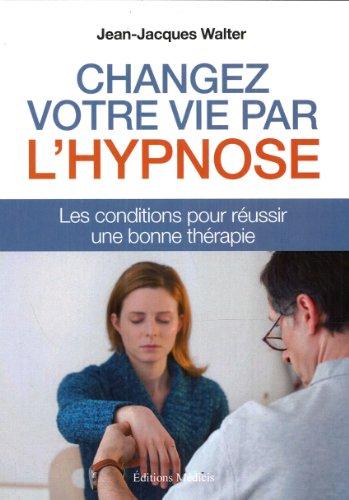 Changer votre vie par l'hypnose : Les conditions pour réussir une bonne thérapie