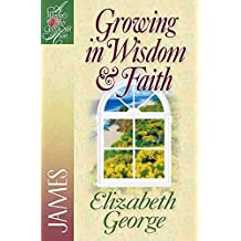Growing in Wisdom and Faith: James (A Woman After God's Own Heart)