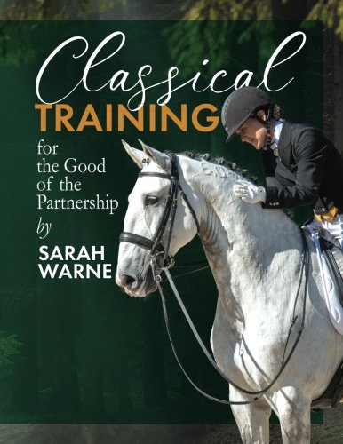Classical Training by Sarah Warne: A collection of my favorite articles with further exercises and advice for the rider with a passion for learning and a love of the horse: 1 por Miss Sarah Alexandra Warne Saw