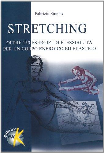 Stretching. Oltre centotrenta esercizi di flessibilità per un corpo energico ed elastico (Sport, fitness e benessere) por Fabrizio Simone