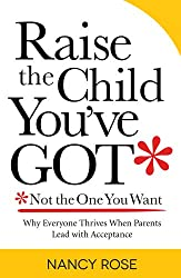 Raise the Child You've Got—Not the One You Want: Why everyone thrives when parents lead with acceptance (English Edition)