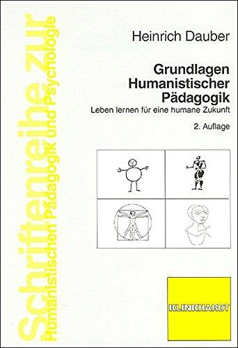 Grundlagen Humanistischer Pädagogik: Leben lernen für eine humane Zukunft (Schriftenreihe zur Humanistischen Pädagogik und Psychologie)