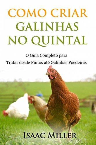 Como Criar Galinhas no Quintal: O Guia Completo para Tratar desde Pintos até Galinhas Poedeiras (Portuguese Edition) por Isaac Miller