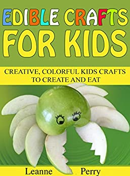 Edible Crafts for Kids: Creative, Colorful Kids Crafts to Create and Eat by [Perry, Leanne]