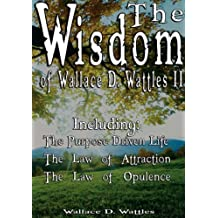 The Wisdom of Wallace D. Wattles II - Including: The Purpose Driven Life, The Law of Attraction & The Law of Opulence by Wallace D. Wattles (2007-03-25)