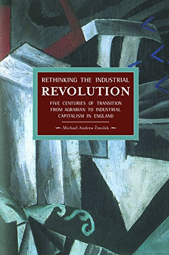 Rethinking The Industrial Revolution: Five Centuries Of Transition From Agrarian To Industrial Capitalism In: Historical Materialism, Volume 49