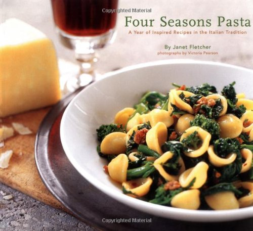 Four Seasons Pasta: A Year of Inspired Recipes in the Italian Tradition: A Year of Inspired Sauces in the Italian Tradition