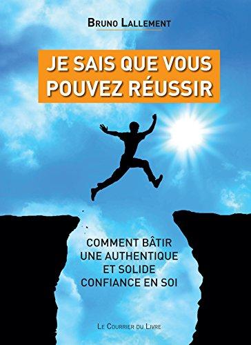 Je sais que vous pouvez réussir : Comment bâtir une authentique et solide confiance en soi (Santé / Bien-êtreDéveloppement personnel) par Bruno Lallement