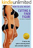 How to Lose Weight: Cutting a Finer Figure. A Step by step guide to achieving natural and sustainable weight loss.