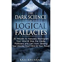 The Dark Science of Logical Fallacies: 30 Minutes to Naturally Reprogram Your Mind & Stop the Media, Politicians and Liars from Stealing Your Money, Your Mind & Your Power (English Edition)