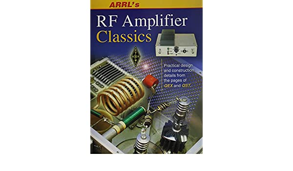 ARRLs RF Amplifier Classics: Practical Designs and Construction Details from the Pages of QST and QEX