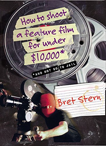 How to Shoot a Feature Film for Under $10,000: And Not Go to Jail par Bret Stern