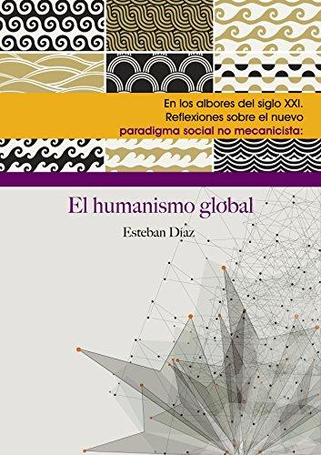 EL HUMANISMO GLOBAL: EN LOS ALBORES DEL SIGLO XXI. REFLEXIONES SOBRE EL NUEVO PARADIGMA SOCIAL NO MECANICISTA (Spanish Edition)