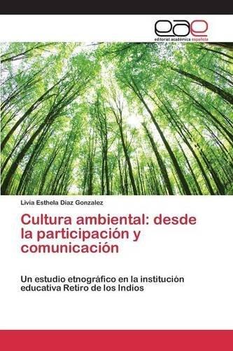 Cultura ambiental: desde la participaci?3n y comunicaci?3n by Diaz Gonzalez Livia Esthela (2015-04-13)