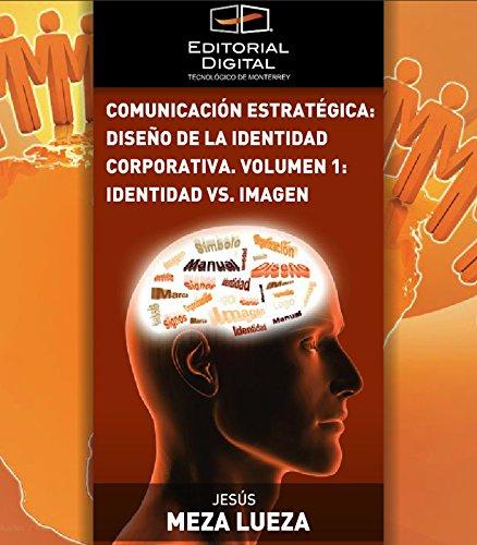 Comunicación estratégica: diseño de la identidad corporativa. Volumen 1: identidad vs. imagen por Jesús Meza Lueza