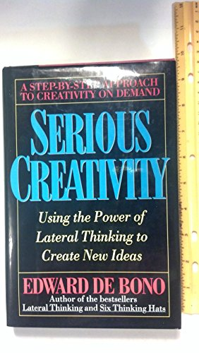 Serious Creativity: A Systematic Approach to Take You Beyond the Power of Lateral Thinking