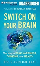Switch on Your Brain: The Key to Peak Happiness, Thinking, and Health by Dr. Caroline Leaf (2014-04-08)