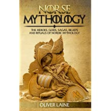Norse Mythology: The Heroes, Gods, Sagas, Beliefs, and Rituals of Nordic Mythology (Norse Mythology, Greek Mythology, Egyptian Mythology, Myth, Legend Book 1)
