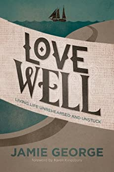 Love Well: Living Life Unrehearsed and Unstuck (English Edition) di [George, Jamie]