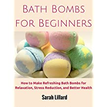 Bath Bombs for Beginners: How to Make Refreshing Bath Bombs for Relaxation, Stress Reduction, and Better Health (DIY and Hobbies) (English Edition)