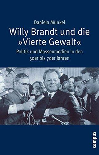 Willy Brandt und die »Vierte Gewalt«: Politik und Massenmedien in den 50er bis 70er Jahren (Campus Historische Studien)