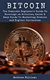 Bitcoin: The Complete Beginner's Guide To Earnings on Bitcoins, Quick & Easy Guide To Mastering Bitcoin and Digital Currencies